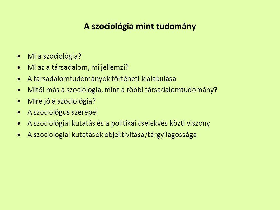 Mi a szociológia? Mi az a társadalom, mi jellemzi? A társadalomtudományok történeti kialakulása Mitől más a szociológia, mint a többi társadalomtudomá