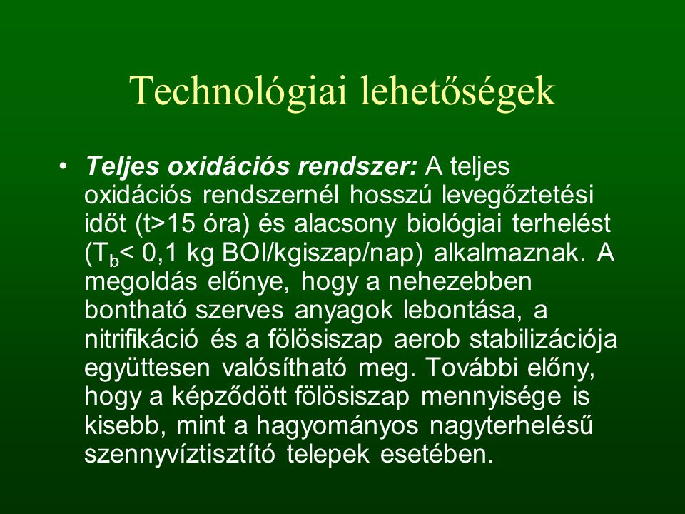 Technológiai lehetőségek Teljes oxidációs rendszer: A teljes oxidációs rendszernél hosszú levegőztetési időt (t>15 óra) és alacsony biológiai terhelést (T b < 0,1 kg BOI/kgiszap/nap) alkalmaznak.