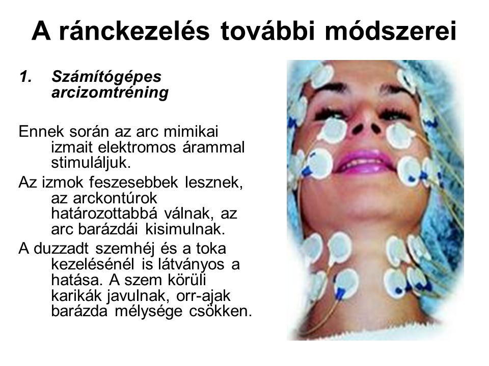 A ránckezelés további módszerei 1.Számítógépes arcizomtréning Ennek során az arc mimikai izmait elektromos árammal stimuláljuk. Az izmok feszesebbek l