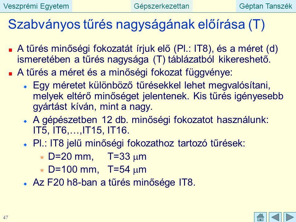 Veszprémi EgyetemGépszerkezettanGéptan TanszékVeszprémi EgyetemGéptan Tanszék 47 Szabványos tűrés nagyságának előírása (T) A tűrés minőségi fokozatát