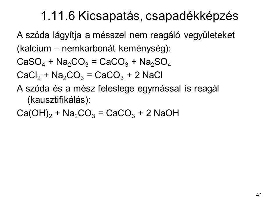 A szóda lágyítja a mésszel nem reagáló vegyületeket (kalcium – nemkarbonát keménység): CaSO 4 + Na 2 CO 3 = CaCO 3 + Na 2 SO 4 CaCl 2 + Na 2 CO 3 = CaCO 3 + 2 NaCl A szóda és a mész feleslege egymással is reagál (kausztifikálás): Ca(OH) 2 + Na 2 CO 3 = CaCO 3 + 2 NaOH 1.11.6 Kicsapatás, csapadékképzés 41
