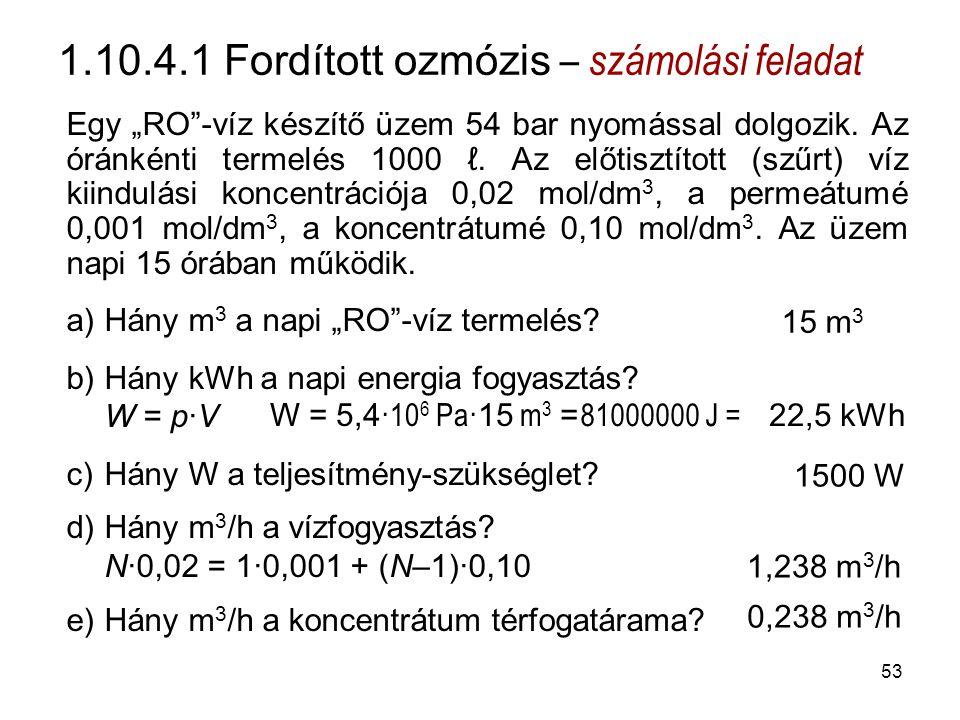 """1.10.4.1 Fordított ozmózis – számolási feladat Egy """"RO -víz készítő üzem 54 bar nyomással dolgozik."""