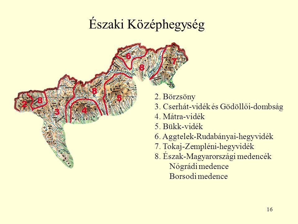 16 Északi Középhegység 2. Börzsöny 3. Cserhát-vidék és Gödöllői-dombság 4. Mátra-vidék 5. Bükk-vidék 6. Aggtelek-Rudabányai-hegyvidék 7. Tokaj-Zemplén