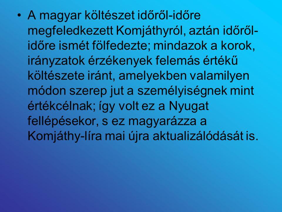 A magyar költészet időről-időre megfeledkezett Komjáthyról, aztán időről- időre ismét fölfedezte; mindazok a korok, irányzatok érzékenyek felemás érté