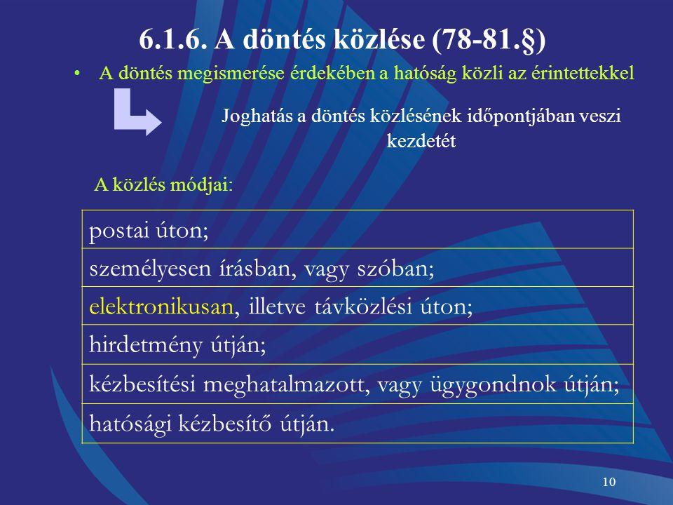 10 6.1.6. A döntés közlése (78-81.§) A döntés megismerése érdekében a hatóság közli az érintettekkel Joghatás a döntés közlésének időpontjában veszi k