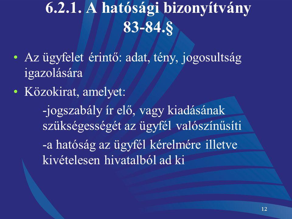 12 6.2.1. A hatósági bizonyítvány 83-84.§ Az ügyfelet érintő: adat, tény, jogosultság igazolására Közokirat, amelyet: -jogszabály ír elő, vagy kiadásá