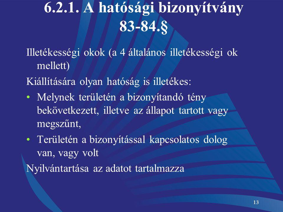 13 6.2.1. A hatósági bizonyítvány 83-84.§ Illetékességi okok (a 4 általános illetékességi ok mellett) Kiállítására olyan hatóság is illetékes: Melynek