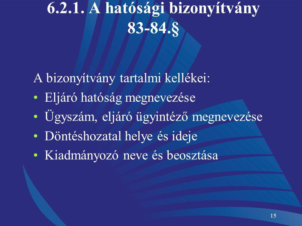 15 6.2.1. A hatósági bizonyítvány 83-84.§ A bizonyítvány tartalmi kellékei: Eljáró hatóság megnevezése Ügyszám, eljáró ügyintéző megnevezése Döntéshoz