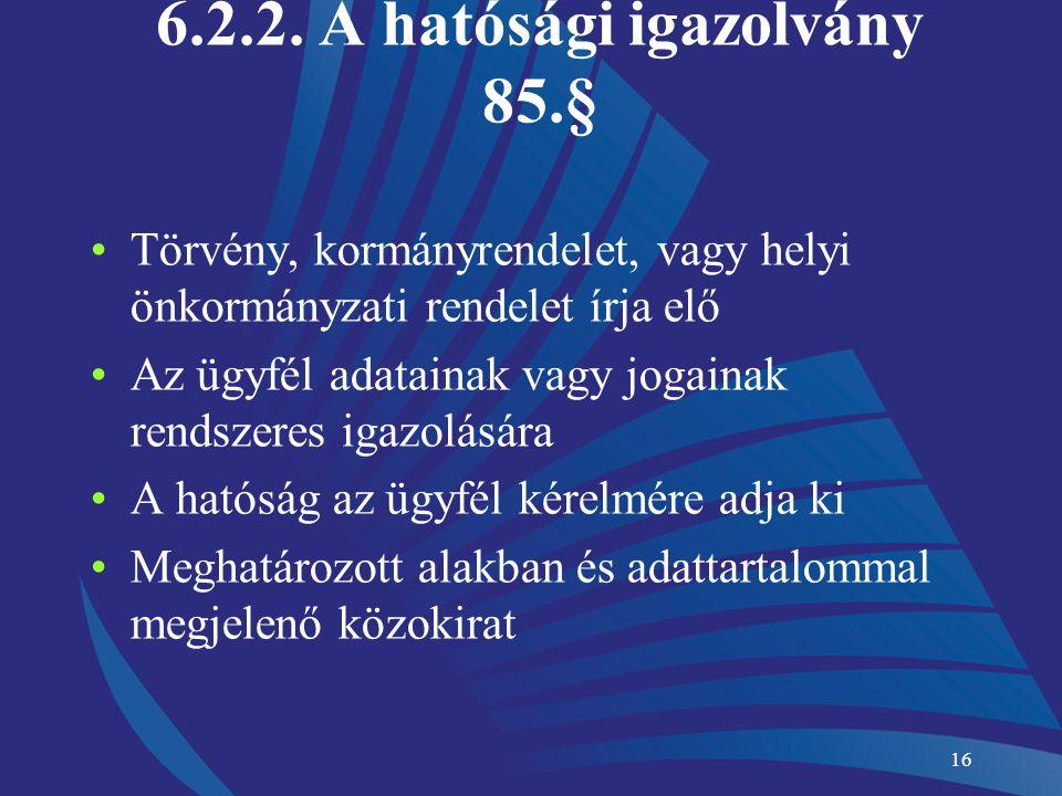 16 6.2.2. A hatósági igazolvány 85.§ Törvény, kormányrendelet, vagy helyi önkormányzati rendelet írja elő Az ügyfél adatainak vagy jogainak rendszeres