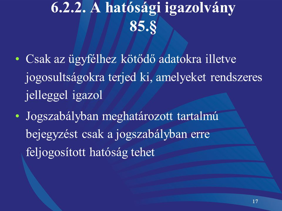 17 6.2.2. A hatósági igazolvány 85.§ Csak az ügyfélhez kötődő adatokra illetve jogosultságokra terjed ki, amelyeket rendszeres jelleggel igazol Jogsza