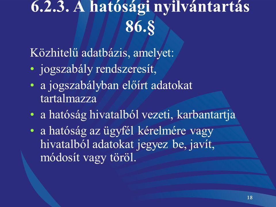 18 6.2.3. A hatósági nyilvántartás 86.§ Közhitelű adatbázis, amelyet: jogszabály rendszeresít, a jogszabályban előírt adatokat tartalmazza a hatóság h
