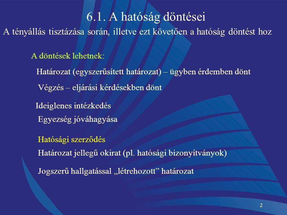 2 6.1. A hatóság döntései A tényállás tisztázása során, illetve ezt követően a hatóság döntést hoz A döntések lehetnek: Határozat (egyszerűsített hatá