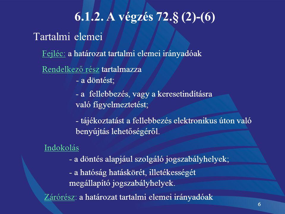 6 6.1.2. A végzés 72.§ (2)-(6) Tartalmi elemei Fejléc: a határozat tartalmi elemei irányadóak Rendelkező rész tartalmazza - a döntést; - a fellebbezés