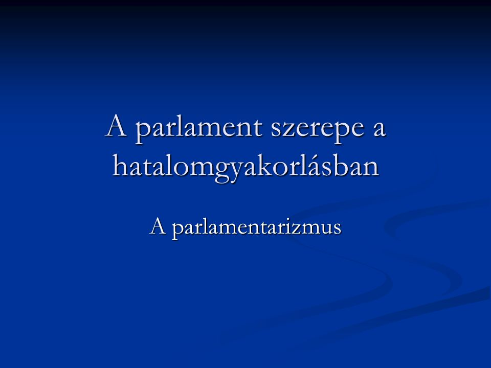 A parlament szerepe a hatalomgyakorlásban A parlamentarizmus