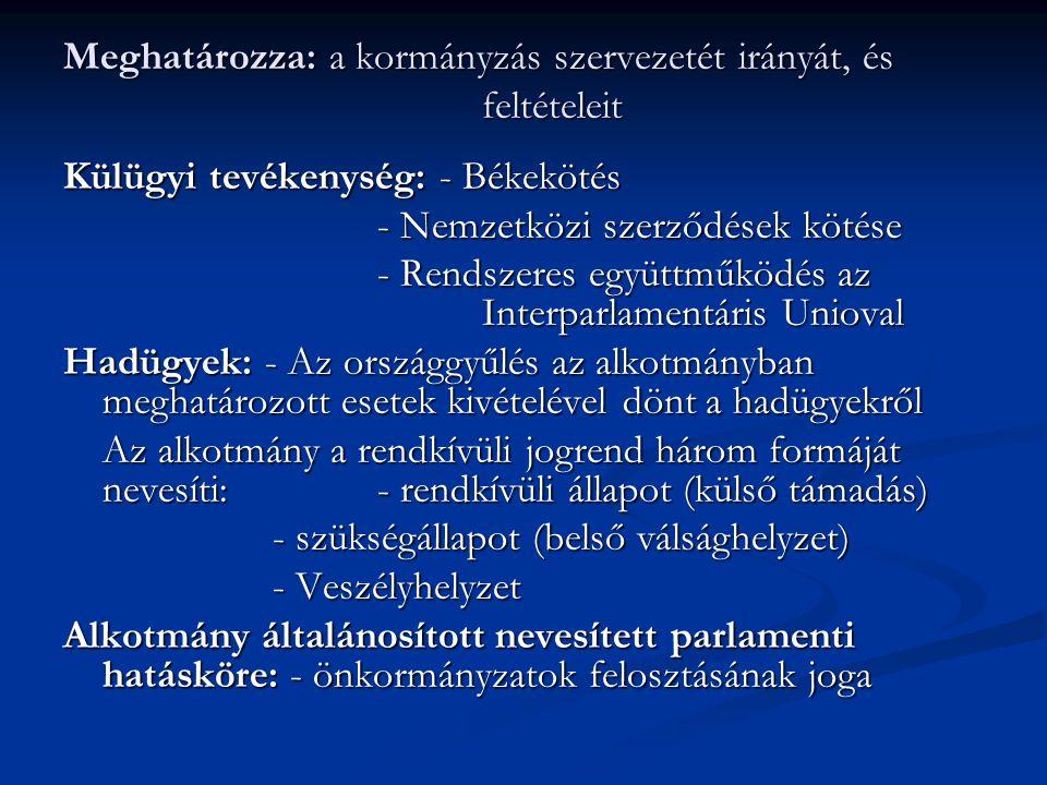Meghatározza: a kormányzás szervezetét irányát, és feltételeit Külügyi tevékenység: - Békekötés - Nemzetközi szerződések kötése - Rendszeres együttműk