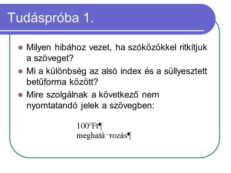 Tudáspróba 1. Milyen hibához vezet, ha szóközökkel ritkítjuk a szöveget? Mi a különbség az alsó index és a süllyesztett betűforma között? Mire szolgál