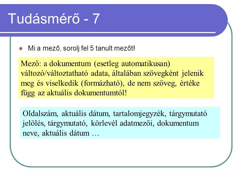 Tudásmérő - 7 Mi a mező, sorolj fel 5 tanult mezőt! Mező: a dokumentum (esetleg automatikusan) változó/változtatható adata, általában szövegként jelen