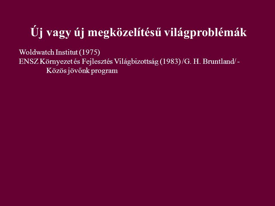 Új vagy új megközelítésű világproblémák Woldwatch Institut (1975) ENSZ Környezet és Fejlesztés Világbizottság (1983) /G.