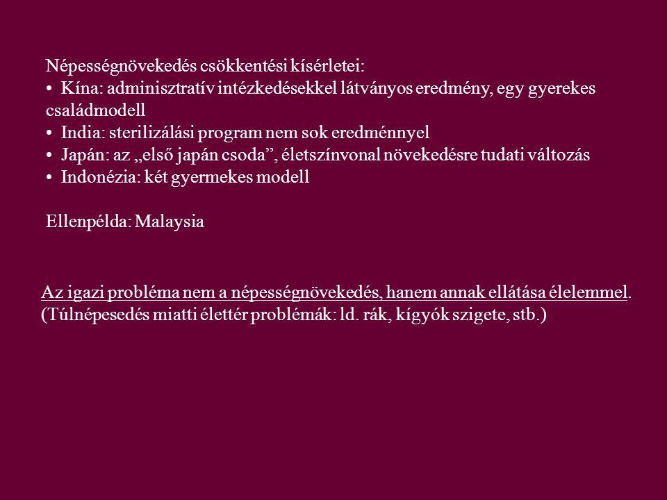 """Népességnövekedés csökkentési kísérletei: Kína: adminisztratív intézkedésekkel látványos eredmény, egy gyerekes családmodell India: sterilizálási program nem sok eredménnyel Japán: az """"első japán csoda , életszínvonal növekedésre tudati változás Indonézia: két gyermekes modell Ellenpélda: Malaysia Az igazi probléma nem a népességnövekedés, hanem annak ellátása élelemmel."""