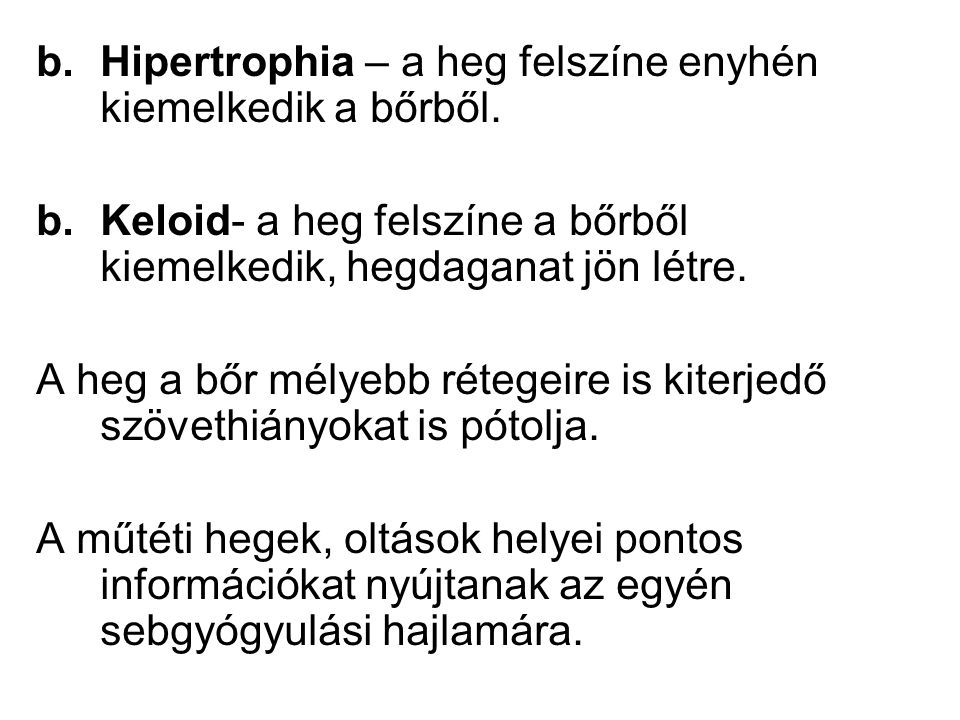 b.Hipertrophia – a heg felszíne enyhén kiemelkedik a bőrből. b.Keloid- a heg felszíne a bőrből kiemelkedik, hegdaganat jön létre. A heg a bőr mélyebb