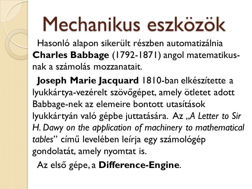 Mechanikus eszközök Hasonló alapon sikerült részben automatizálnia Charles Babbage (1792-1871) angol matematikus- nak a számolás mozzanatait. Joseph M