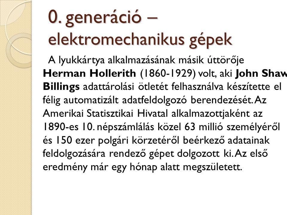 0. generáció – elektromechanikus gépek A lyukkártya alkalmazásának másik úttörője Herman Hollerith (1860-1929) volt, aki John Shaw Billings adattárolá