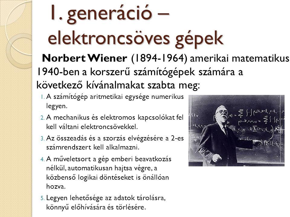 Norbert Wiener (1894-1964) amerikai matematikus 1940-ben a korszerű számítógépek számára a következő kívánalmakat szabta meg: 1. generáció – elektronc