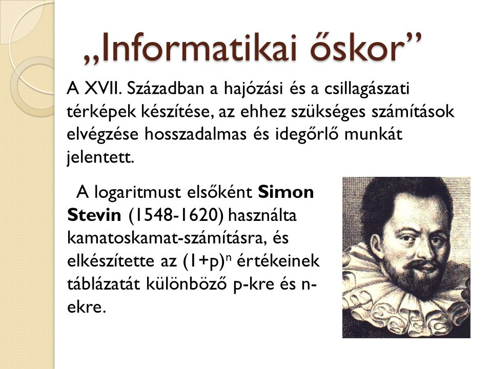 """""""Informatikai őskor"""" A logaritmust elsőként Simon Stevin (1548-1620) használta kamatoskamat-számításra, és elkészítette az (1+p) n értékeinek táblázat"""