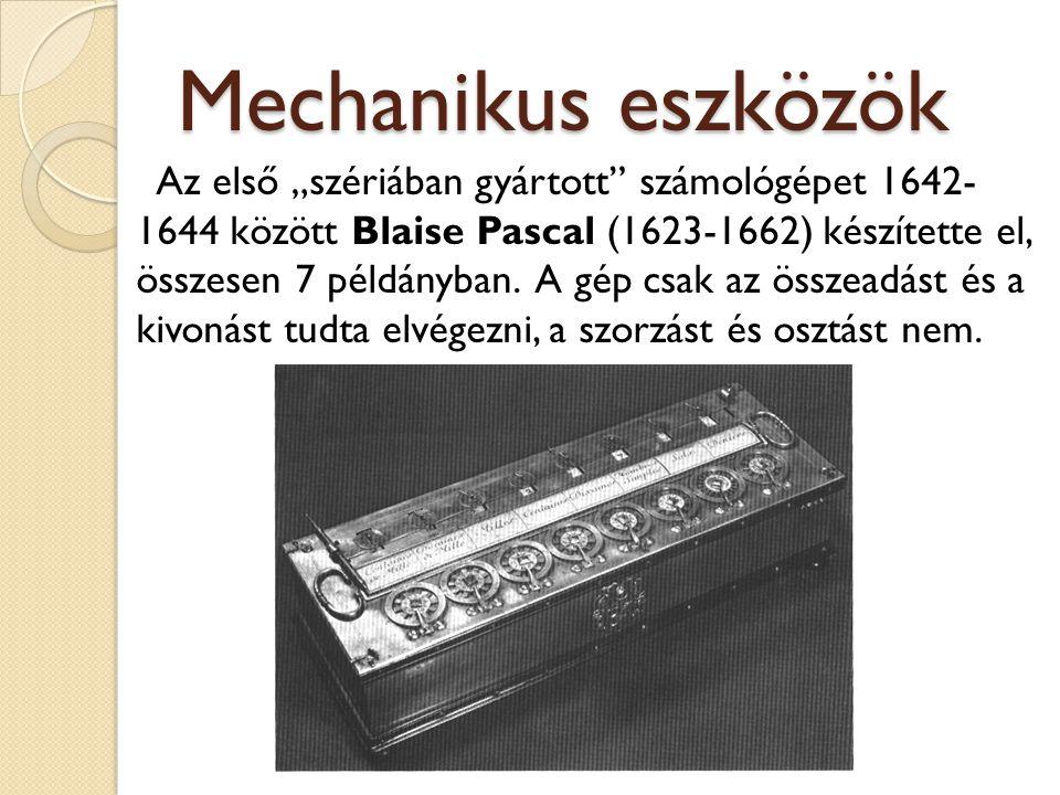 """Mechanikus eszközök Az első """"szériában gyártott"""" számológépet 1642- 1644 között Blaise Pascal (1623-1662) készítette el, összesen 7 példányban. A gép"""