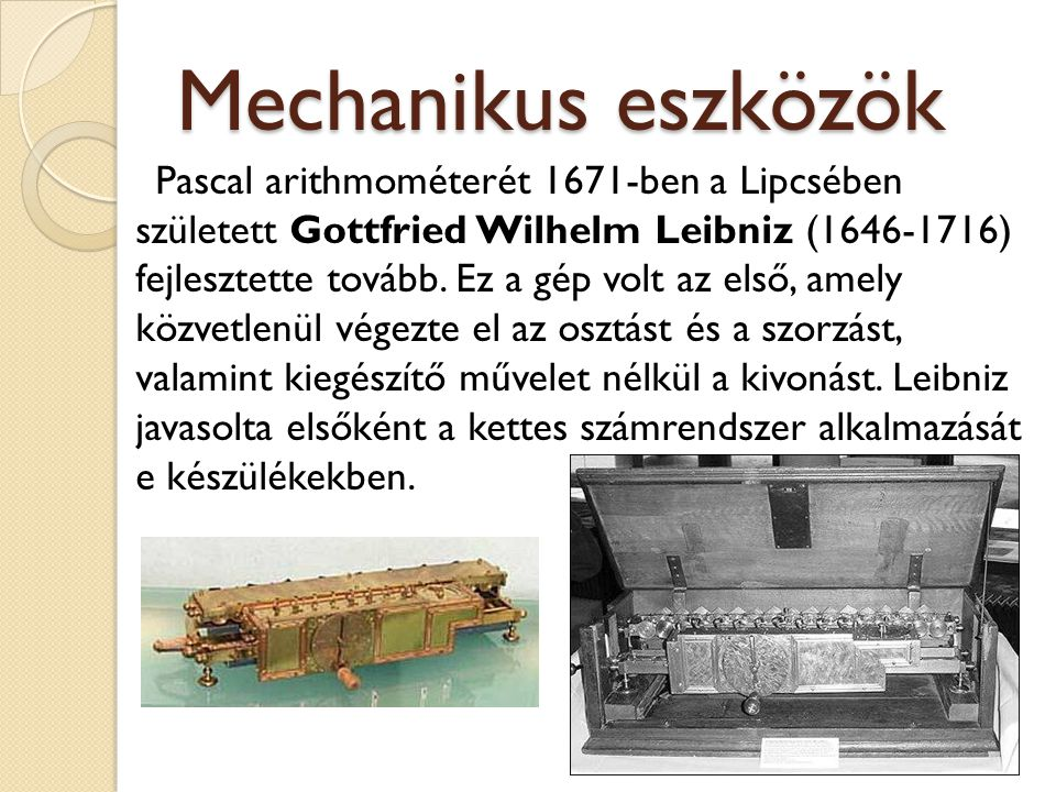 Mechanikus eszközök Pascal arithmométerét 1671-ben a Lipcsében született Gottfried Wilhelm Leibniz (1646-1716) fejlesztette tovább. Ez a gép volt az e