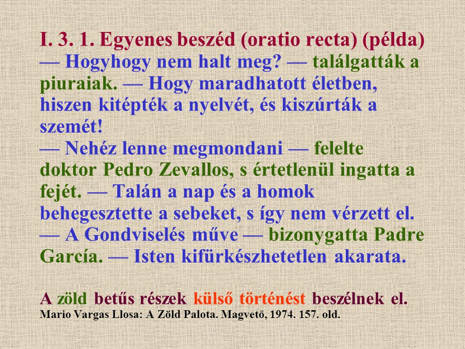 I. 3. 1. Egyenes beszéd (oratio recta) (példa) — Hogyhogy nem halt meg? — találgatták a piuraiak. — Hogy maradhatott életben, hiszen kitépték a nyelvé