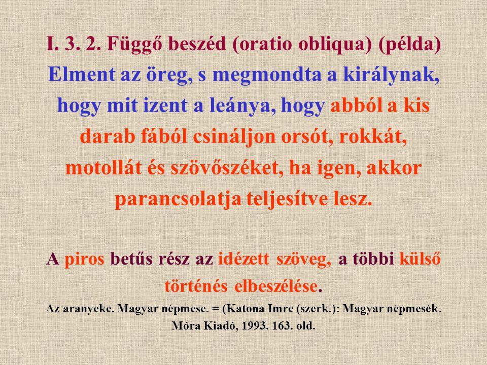 I. 3. 2. Függő beszéd (oratio obliqua) (példa) Elment az öreg, s megmondta a királynak, hogy mit izent a leánya, hogy abból a kis darab fából csináljo