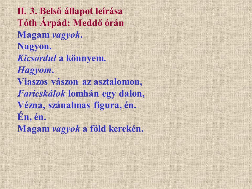 II. 3. Belső állapot leírása Tóth Árpád: Meddő órán Magam vagyok. Nagyon. Kicsordul a könnyem. Hagyom. Viaszos vászon az asztalomon, Faricskálok lomhá
