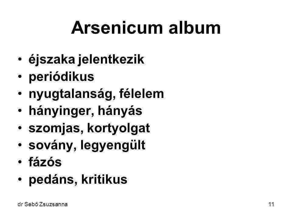 dr Sebő Zsuzsanna11 Arsenicum album éjszaka jelentkezik periódikus nyugtalanság, félelem hányinger, hányás szomjas, kortyolgat sovány, legyengült fázó
