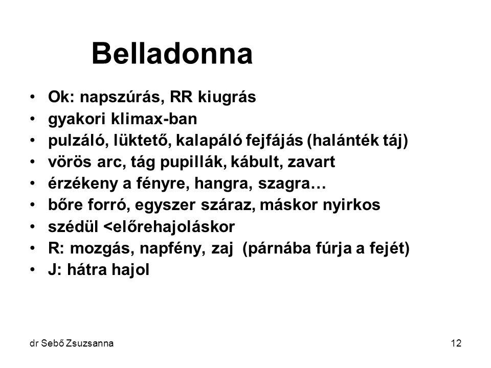dr Sebő Zsuzsanna12 Belladonna Ok: napszúrás, RR kiugrás gyakori klimax-ban pulzáló, lüktető, kalapáló fejfájás (halánték táj) vörös arc, tág pupillák