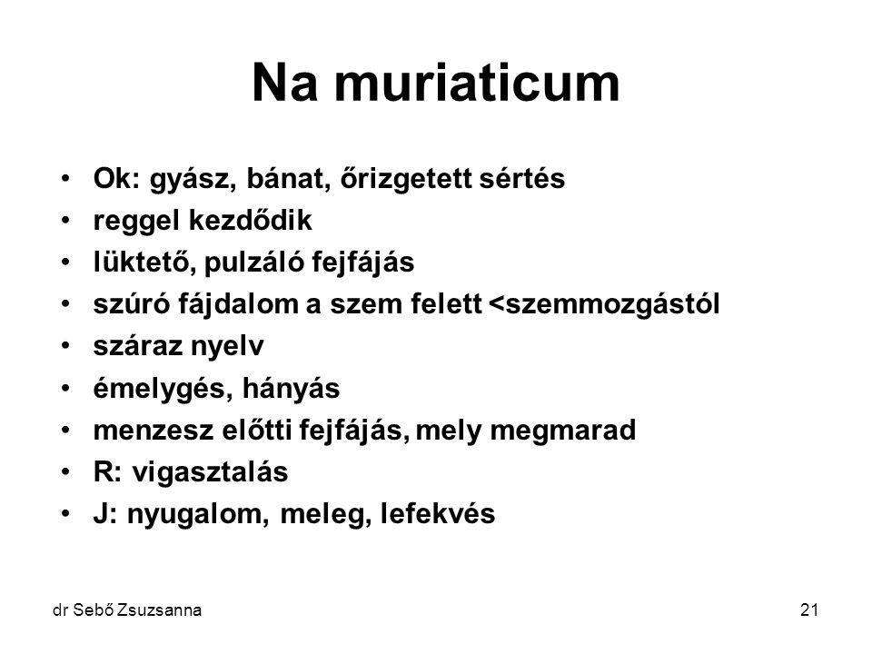 dr Sebő Zsuzsanna21 Na muriaticum Ok: gyász, bánat, őrizgetett sértés reggel kezdődik lüktető, pulzáló fejfájás szúró fájdalom a szem felett <szemmozg