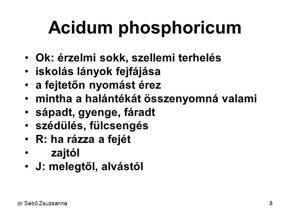 dr Sebő Zsuzsanna8 Acidum phosphoricum Ok: érzelmi sokk, szellemi terhelés iskolás lányok fejfájása a fejtetőn nyomást érez mintha a halántékát összen