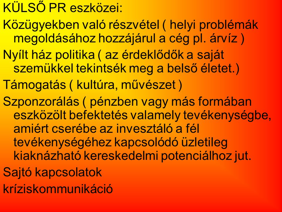 KÜLSŐ PR eszközei: Közügyekben való részvétel ( helyi problémák megoldásához hozzájárul a cég pl. árvíz ) Nyílt ház politika ( az érdeklődők a saját s