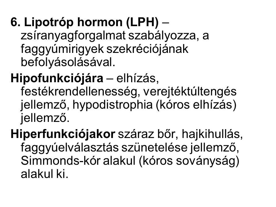 6. Lipotróp hormon (LPH) – zsíranyagforgalmat szabályozza, a faggyúmirigyek szekréciójának befolyásolásával. Hipofunkciójára – elhízás, festékrendelle