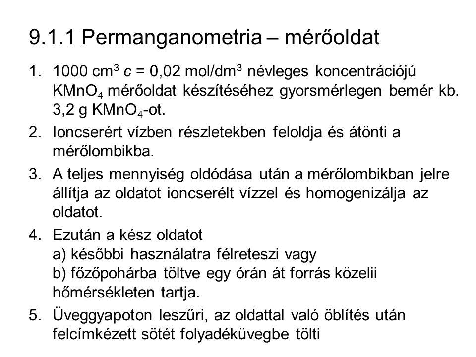 9.1.1 Permanganometria – mérőoldat 1.1000 cm 3 c = 0,02 mol/dm 3 névleges koncentrációjú KMnO 4 mérőoldat készítéséhez gyorsmérlegen bemér kb.