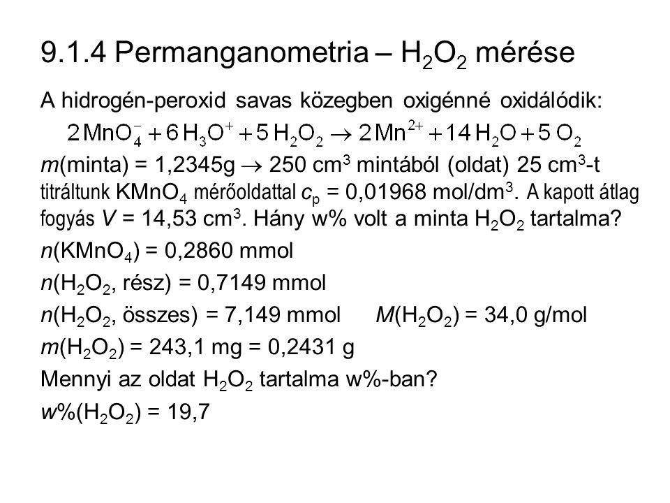 9.1.4 Permanganometria – H 2 O 2 mérése A hidrogén-peroxid savas közegben oxigénné oxidálódik: m(minta) = 1,2345g  250 cm 3 mintából (oldat) 25 cm 3 -t titráltunk KMnO 4 mérőoldattal c p = 0,01968 mol/dm 3.