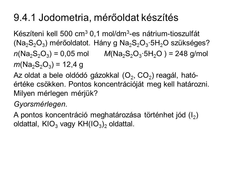 9.4.1 Jodometria, mérőoldat készítés Készíteni kell 500 cm 3 0,1 mol/dm 3 -es nátrium-tioszulfát (Na 2 S 2 O 3 ) mérőoldatot.