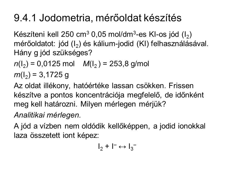 9.4.1 Jodometria, mérőoldat készítés Készíteni kell 250 cm 3 0,05 mol/dm 3 -es KI-os jód (I 2 ) mérőoldatot: jód (I 2 ) és kálium-jodid (KI) felhasználásával.
