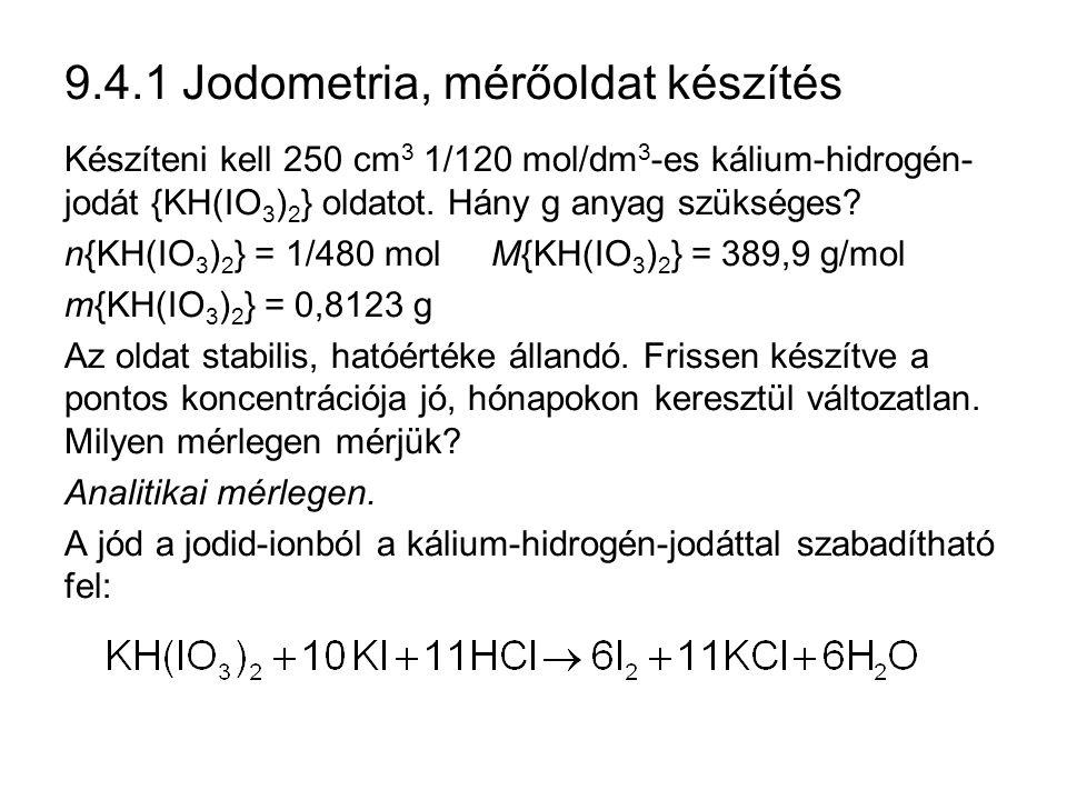 9.4.1 Jodometria, mérőoldat készítés Készíteni kell 250 cm 3 1/120 mol/dm 3 -es kálium-hidrogén- jodát {KH(IO 3 ) 2 } oldatot.
