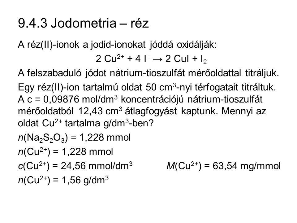 9.4.3 Jodometria – réz A réz(II)-ionok a jodid-ionokat jóddá oxidálják: 2 Cu 2+ + 4 I – → 2 CuI + I 2 A felszabaduló jódot nátrium-tioszulfát mérőoldattal titráljuk.
