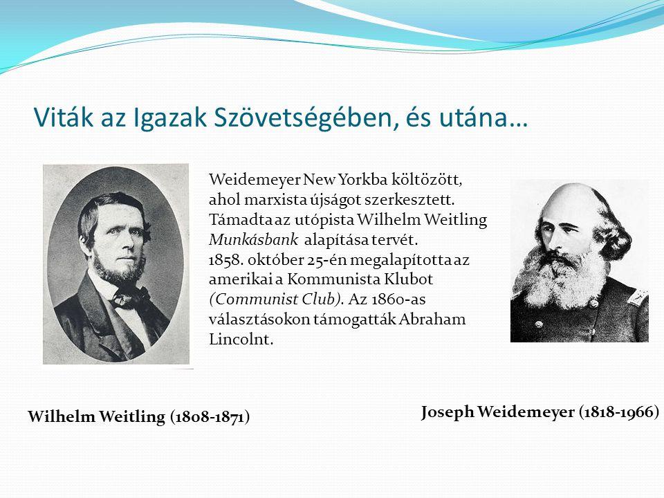 Viták az Igazak Szövetségében, és utána… Wilhelm Weitling (1808-1871) Joseph Weidemeyer (1818-1966) Weidemeyer New Yorkba költözött, ahol marxista újságot szerkesztett.