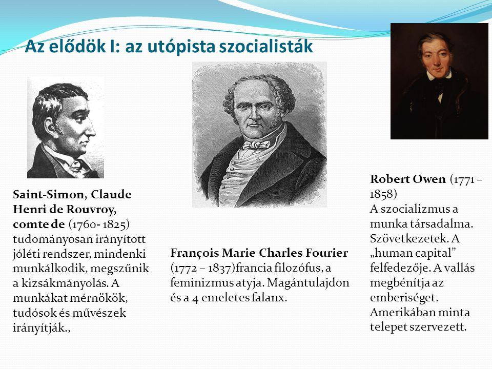 Az elődök I: az utópista szocialisták Saint-Simon, Claude Henri de Rouvroy, comte de (1760- 1825) tudományosan irányított jóléti rendszer, mindenki munkálkodik, megszűnik a kizsákmányolás.