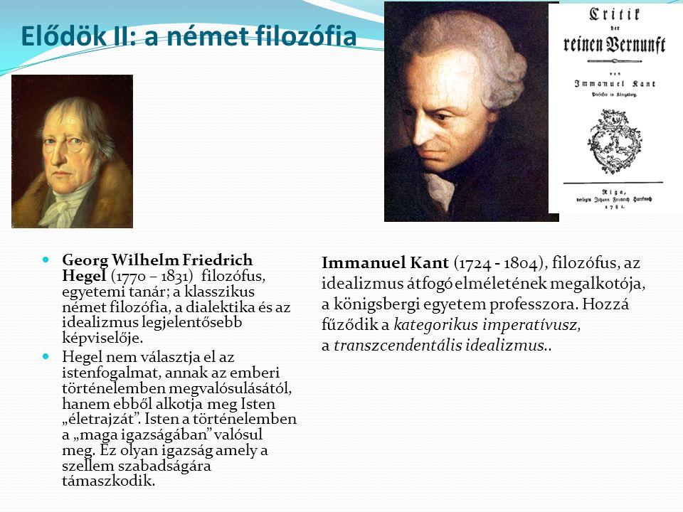 Elődök II: a német filozófia Georg Wilhelm Friedrich Hegel (1770 – 1831) filozófus, egyetemi tanár; a klasszikus német filozófia, a dialektika és az idealizmus legjelentősebb képviselője.