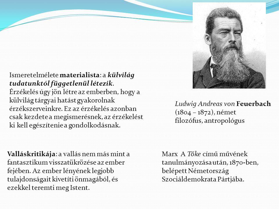 Ludwig Andreas von Feuerbach (1804 – 1872), német filozófus, antropológus Ismeretelmélete materialista: a külvilág tudatunktól függetlenül létezik.