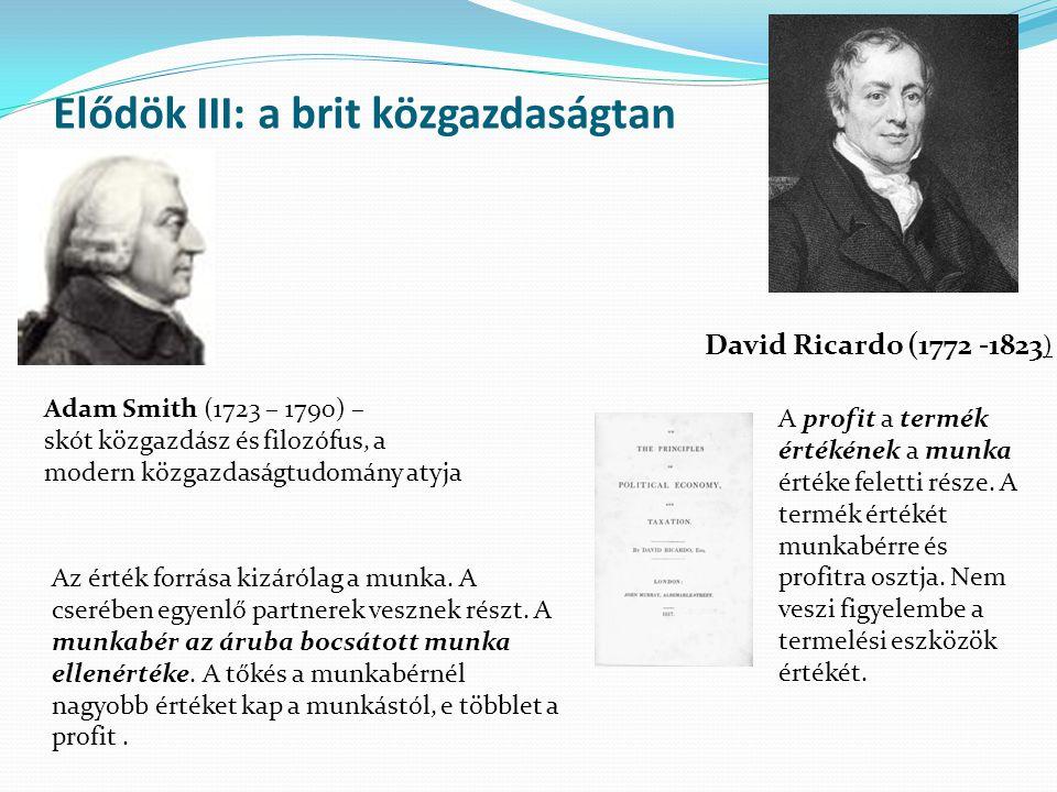 Elődök III: a brit közgazdaságtan David Ricardo (1772 -1823 ) Adam Smith (1723 – 1790) – skót közgazdász és filozófus, a modern közgazdaságtudomány atyja Az érték forrása kizárólag a munka.